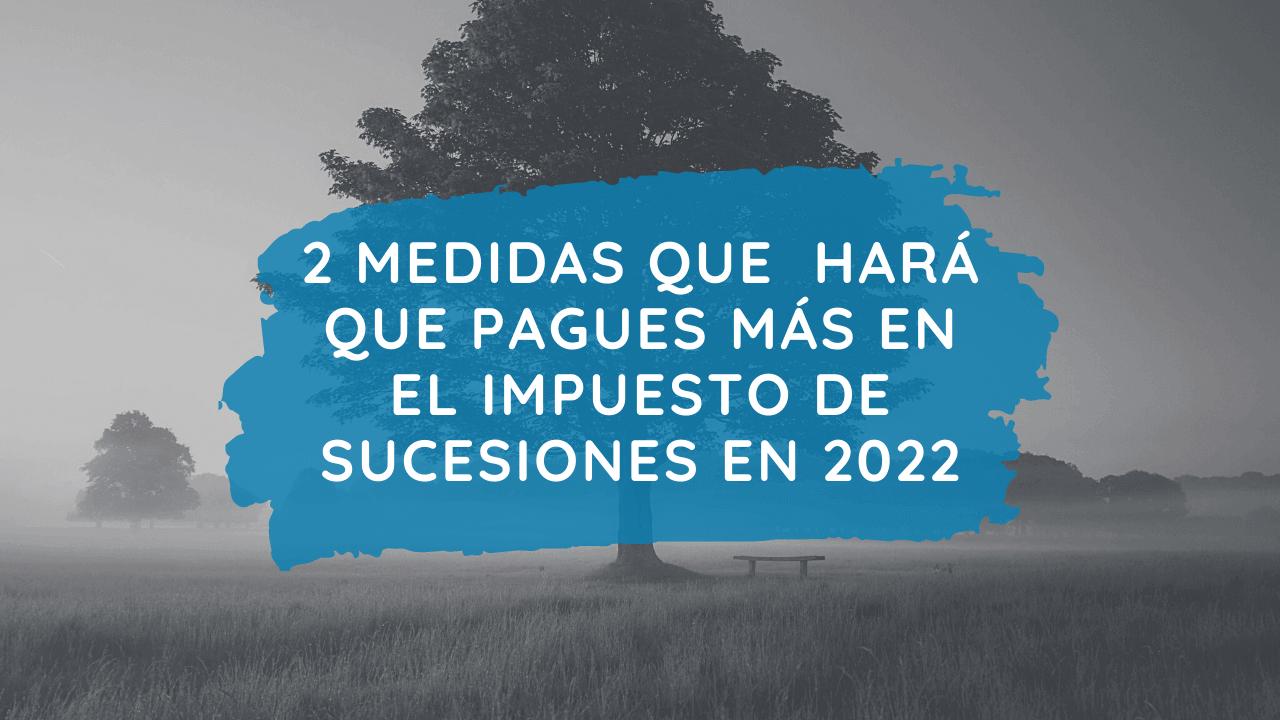 2 medidas que hará que pagues más en el Impuesto de Sucesiones en 2022